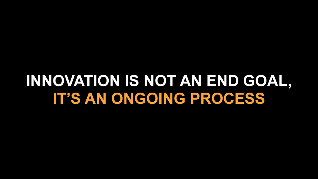 INNOVATION IS NOT AN END GOAL, IT'S AN ONGOING ...