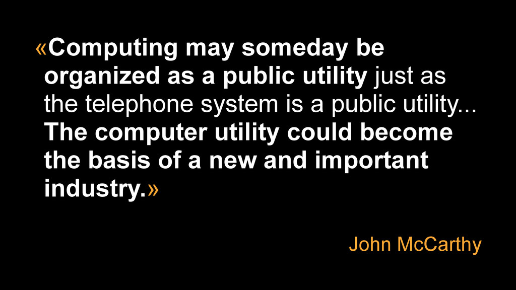 «Computing may someday be organized as a public...