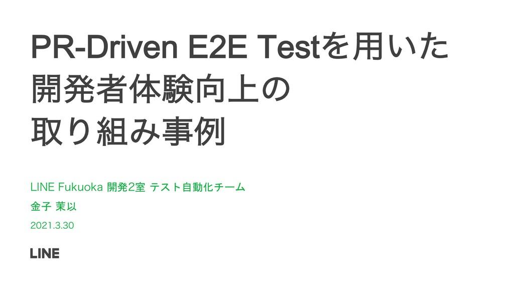 PR-Driven E2E TestΛ༻͍ͨ ։ൃऀମݧ্ͷ औΓΈྫ -*/&'VL...