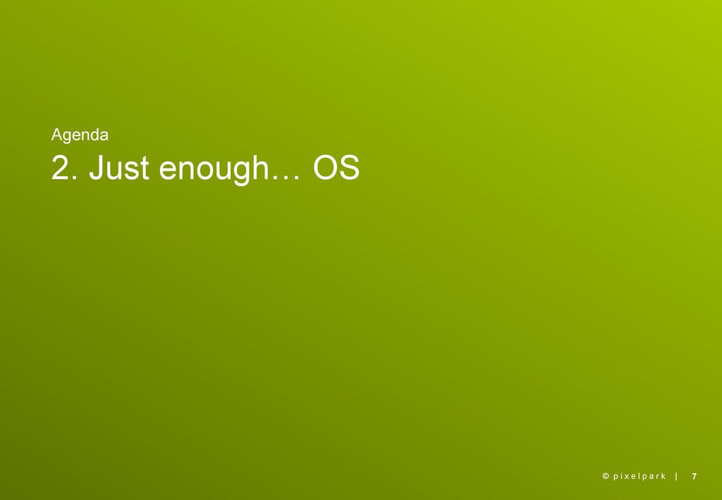 | Agenda 2. Just enough… OS 7 © p i x e l p a r...