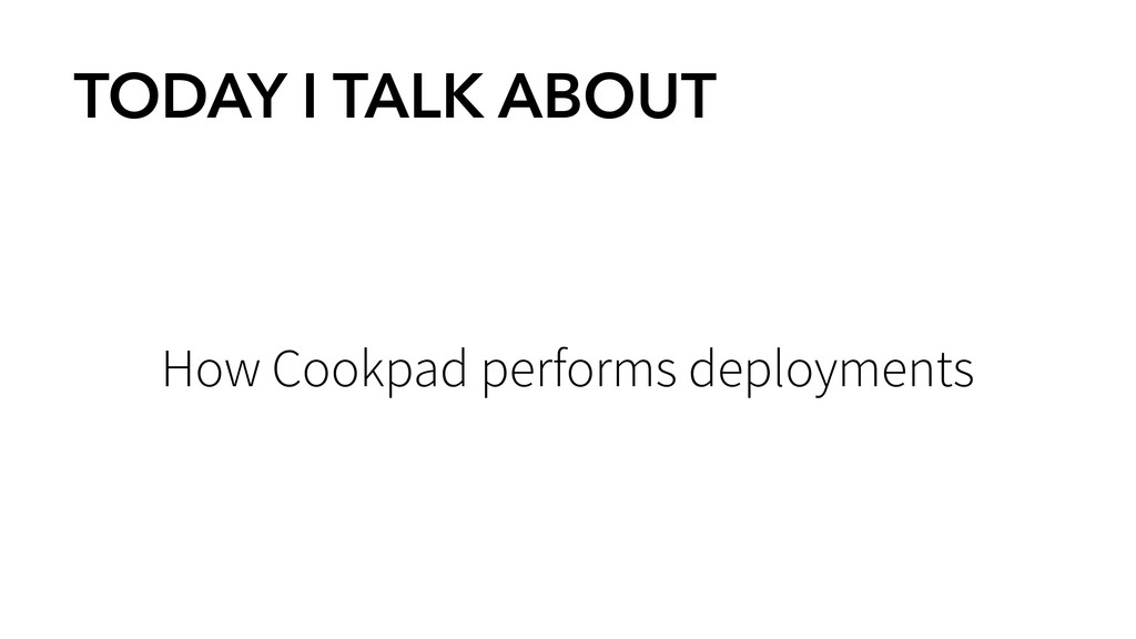 TODAY I TALK ABOUT How Cookpad performs deploym...