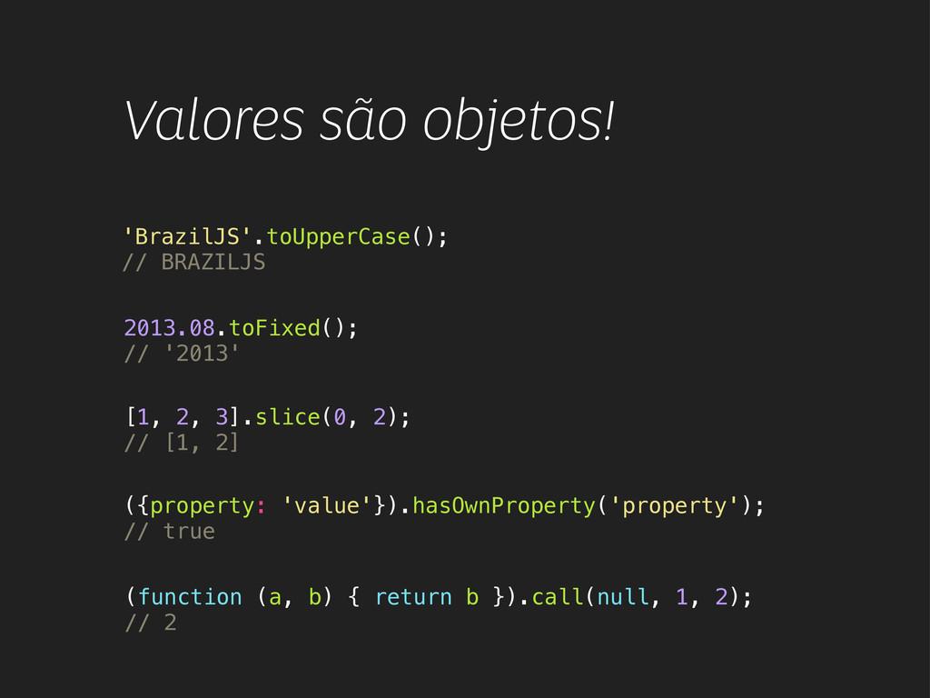 Valores são objetos! 'BrazilJS'.toUpperCase(); ...