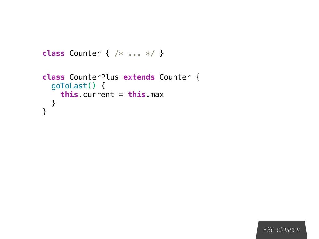 ES6 classes class Counter { /* ... */ } class C...