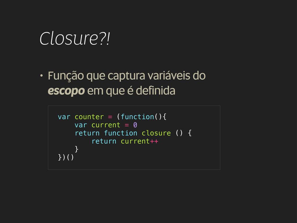 Closure?! • Função que captura variáveis do esc...