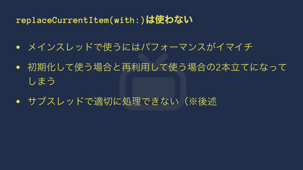 replaceCurrentItem(with:)Θͳ͍ • ϝΠϯεϨουͰ͏ʹύϑ...