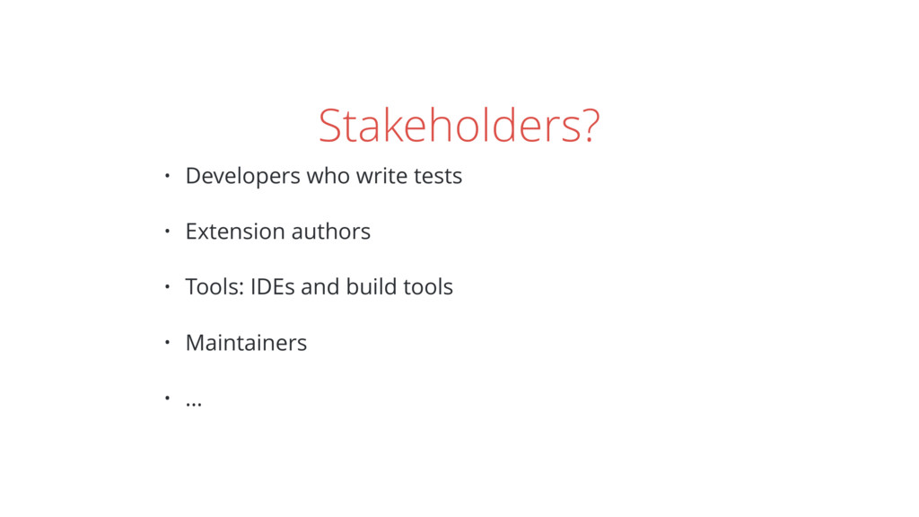 Stakeholders? • Developers who write tests • Ex...