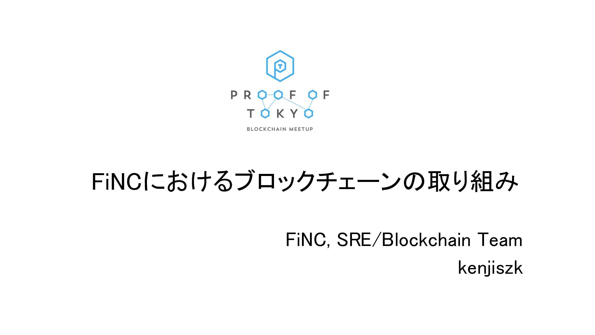 FiNCにおけるブロックチェーンの取り組み FiNC, SRE/Blockchain Team...