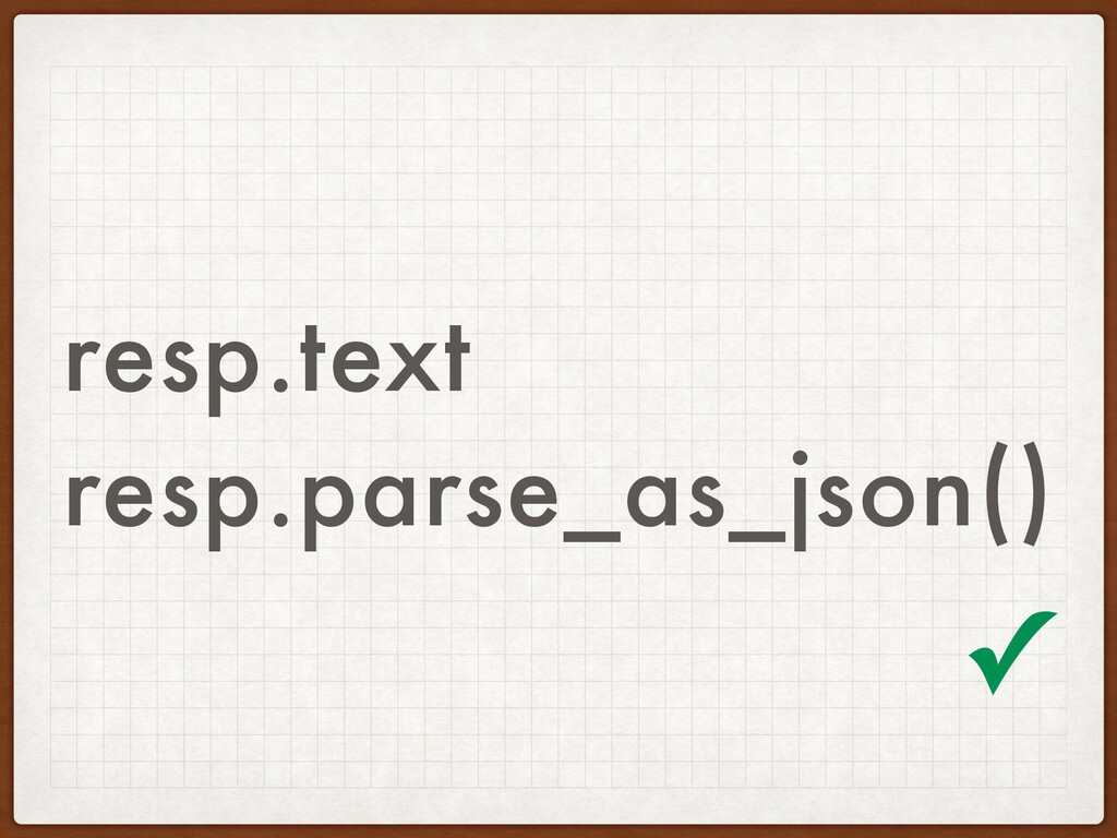 resp.text resp.parse_as_json() ✓