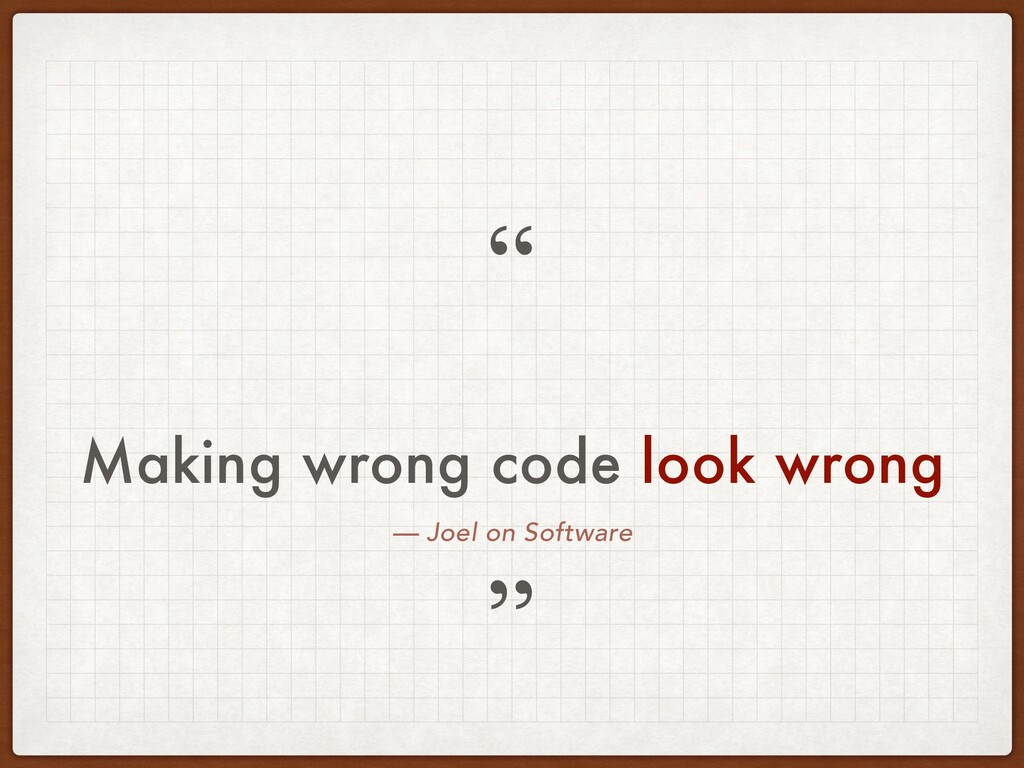 — Joel on Software Making wrong code look wrong...