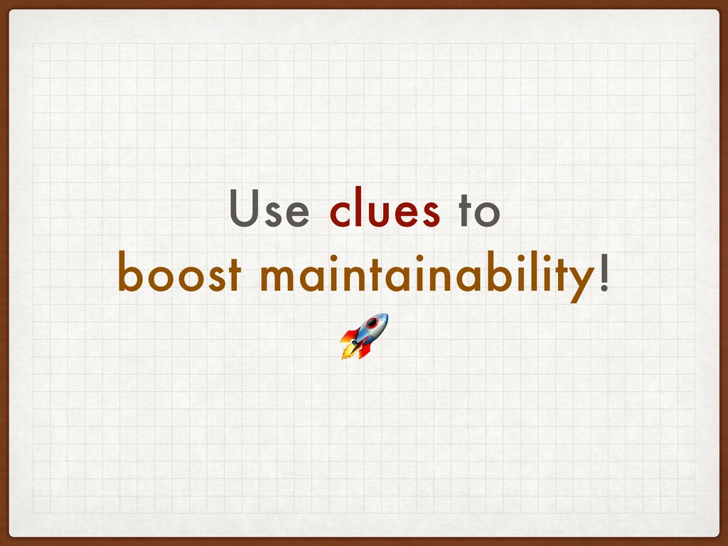 Use clues to boost maintainability!