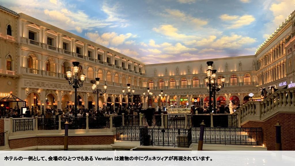 ホテルの一例として、会場のひとつでもある Venetian は建物の中にヴェネツィアが再現され...