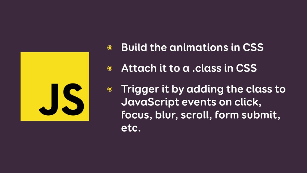 ๏ Build the animations in CSS ๏ Attach it to a ...