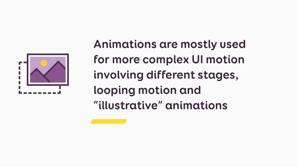 Animations are mostly used for more complex UI ...