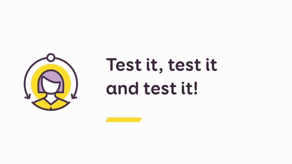 Test it, test it and test it!
