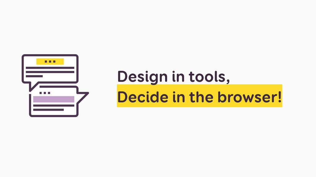 Design in tools, Decide in the browser!