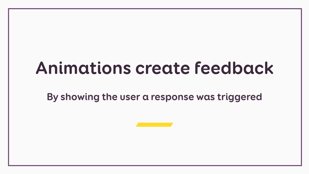 Animations create feedback By showing the user ...