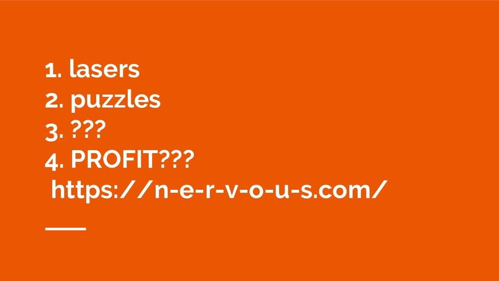 1. lasers 2. puzzles 3. ??? 4. PROFIT??? https:...