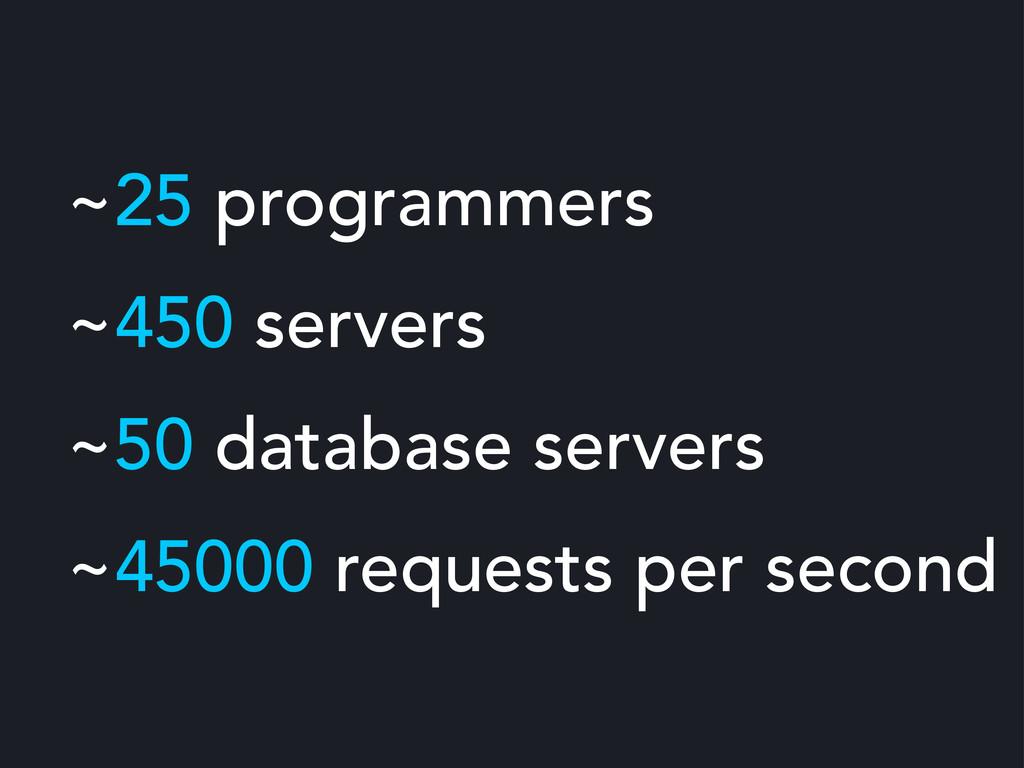 ~25 programmers ~450 servers ~50 database serve...