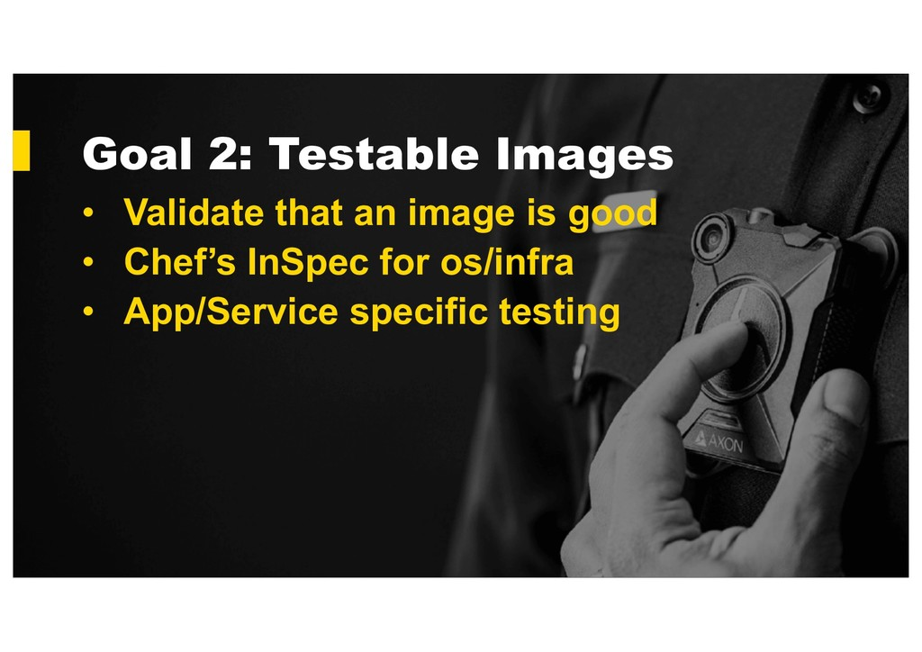 Goal 2: Testable Images • Validate that an imag...
