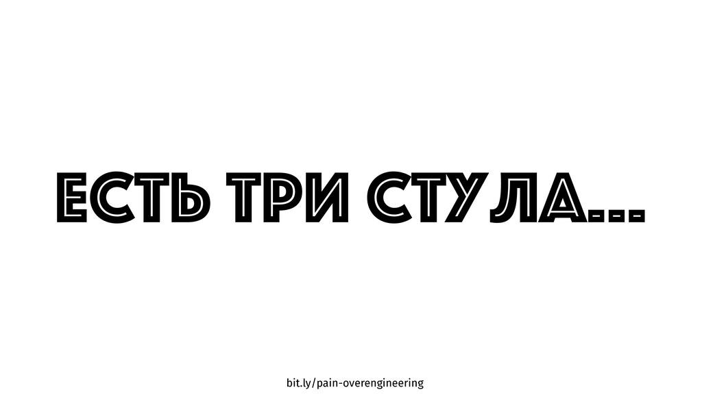 bit.ly/pain-overengineering ЕСТЬ ТРИ Стула…