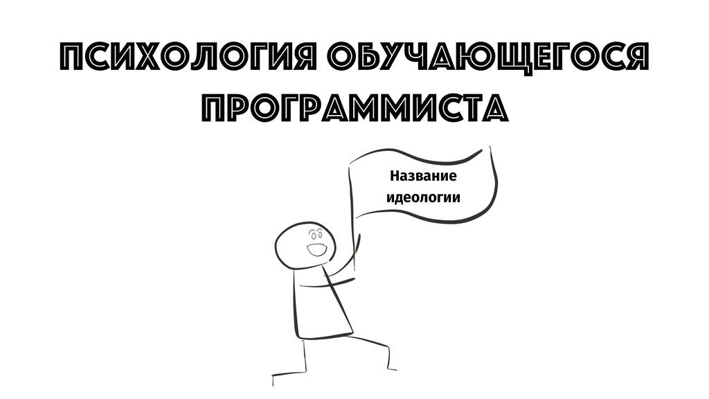 Название идеологии ПСИХОЛОГИЯ ОБУЧАЮЩЕГОСЯ ПРОГ...