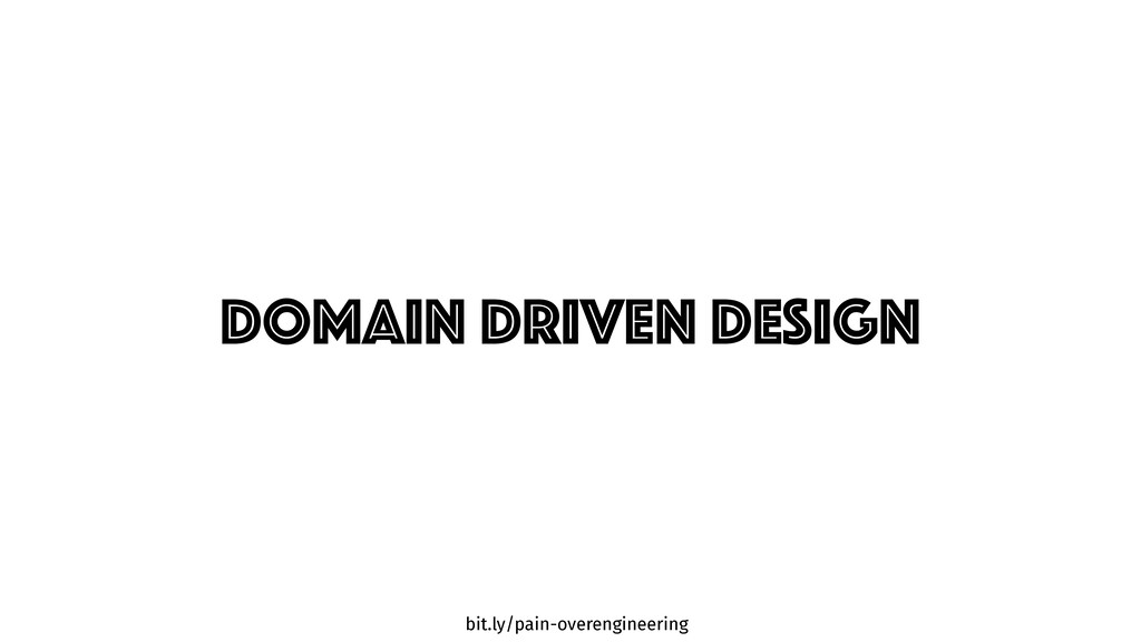 bit.ly/pain-overengineering DOMAIN DRIVEN DESIGN