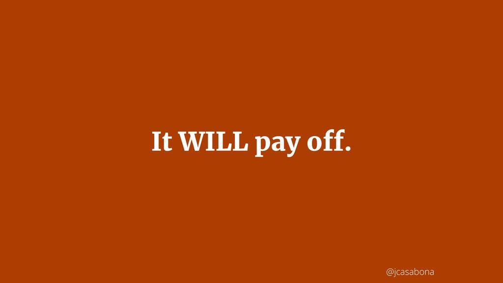 @jcasabona It WILL pay off.