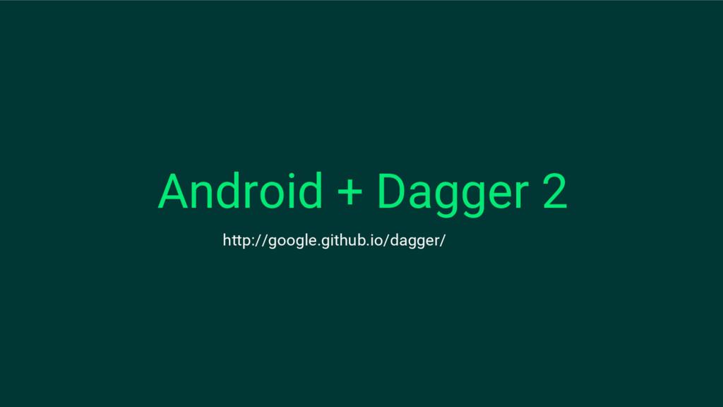 Android + Dagger 2 http://google.github.io/dagg...