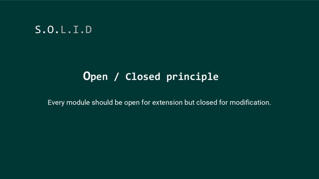 Open / Closed principle S.O.L.I.D Every module ...