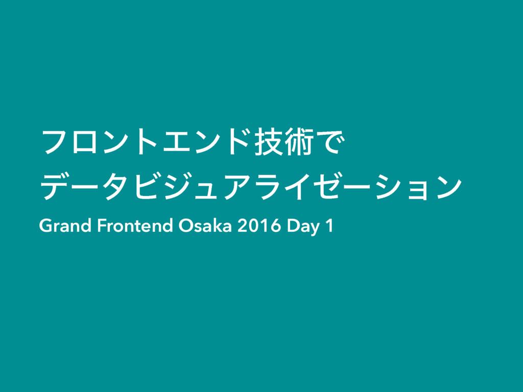ϑϩϯτΤϯυٕज़Ͱ σʔλϏδϡΞϥΠθʔγϣϯ Grand Frontend Osaka...