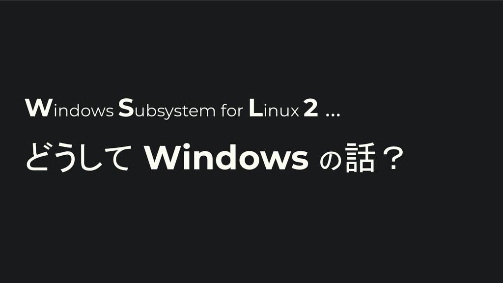 Windows Subsystem for Linux 2 ... どうして Windows ...
