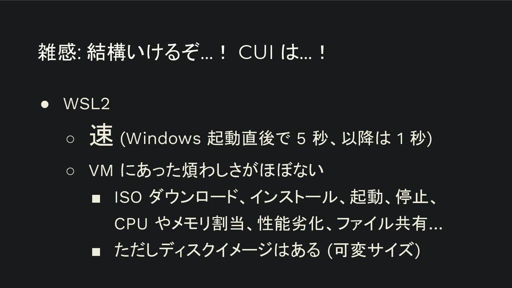 雑感: 結構いけるぞ…! CUI は…! ● WSL2 ○ 速 (Windows 起動直後で ...