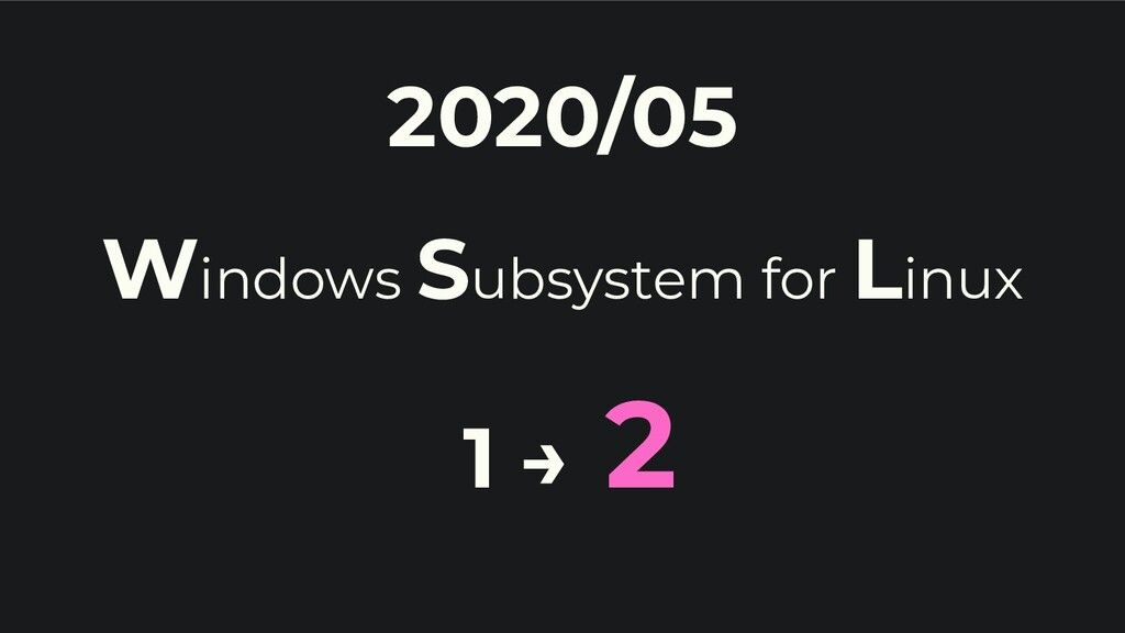 2020/05 Windows Subsystem for Linux 1 → 2
