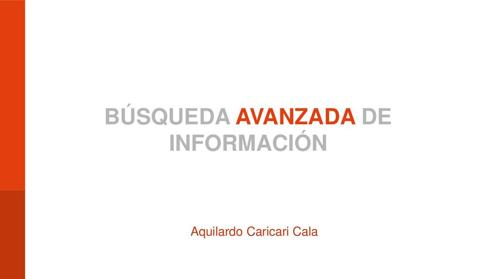 BÚSQUEDA AVANZADA DE INFORMACIÓN Aquilardo Cari...