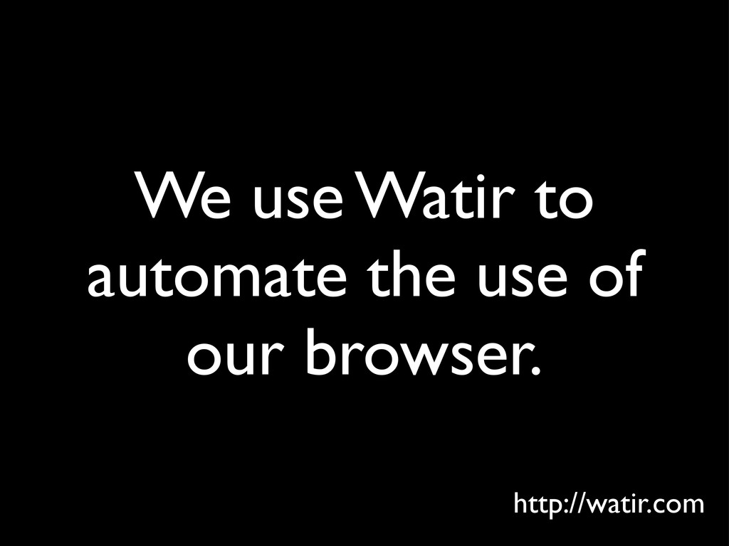 We use Watir to automate the use of our browser...