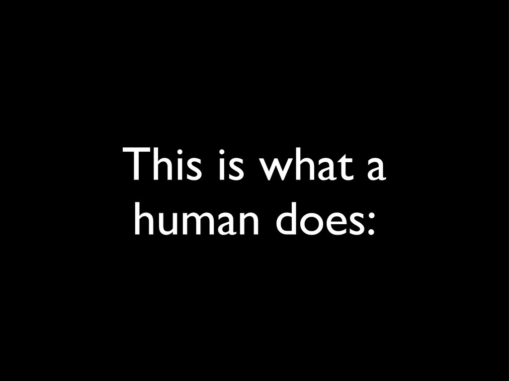 This is what a human does: