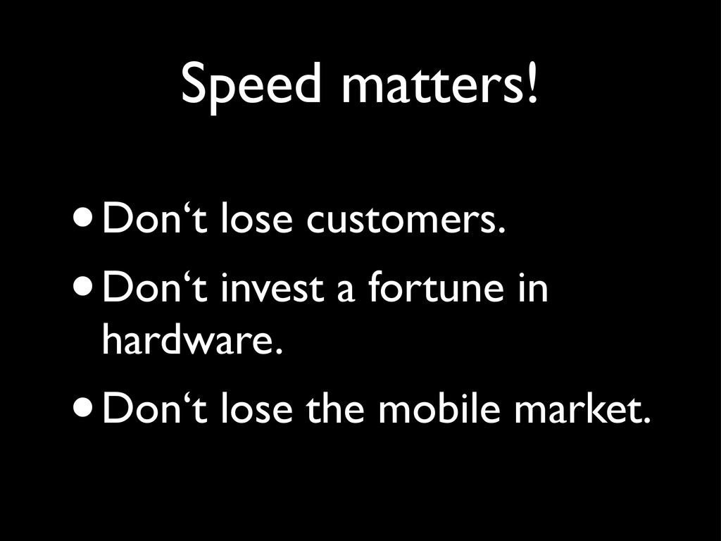Speed matters! •Don't lose customers. •Don't in...