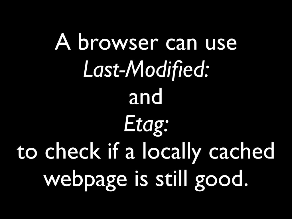 A browser can use Last-Modified: and Etag: to ch...