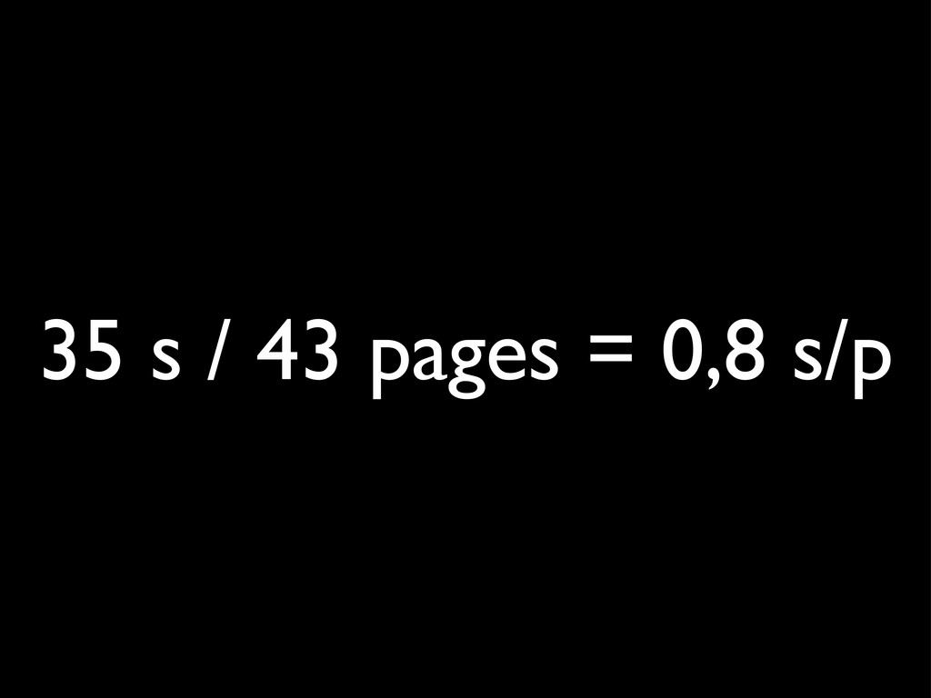 35 s / 43 pages = 0,8 s/p