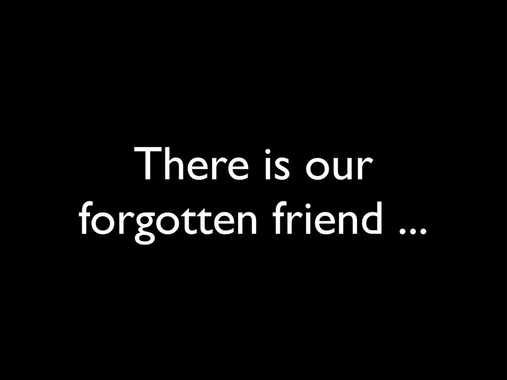 There is our forgotten friend ...