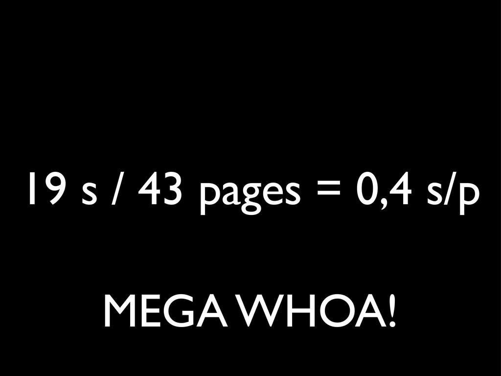 19 s / 43 pages = 0,4 s/p MEGA WHOA!