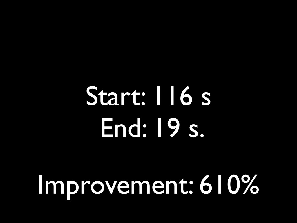 Start: 116 s End: 19 s. Improvement: 610%