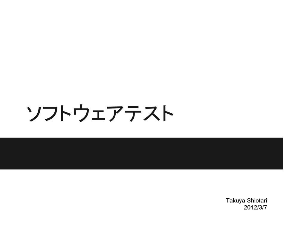 ソフトウェアテスト Takuya Shiotari 2012/3/7