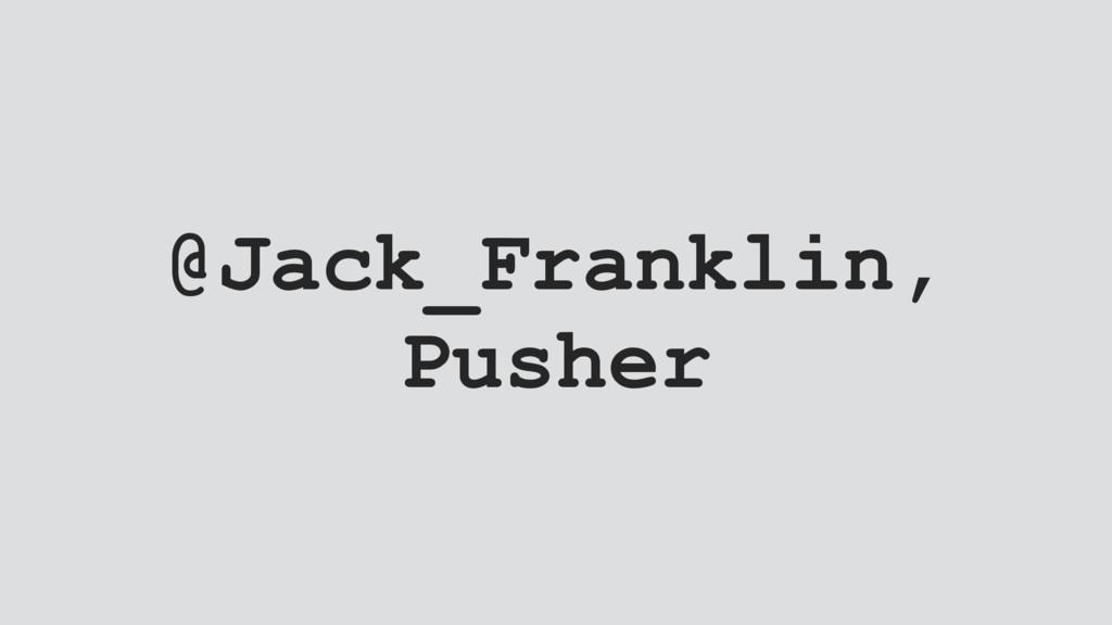 @Jack_Franklin, Pusher