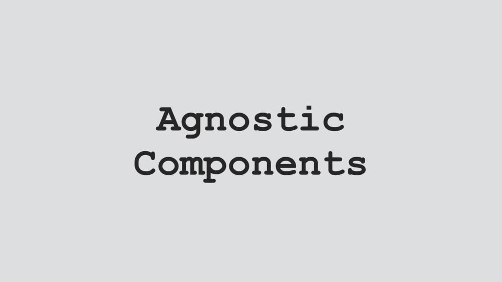 Agnostic Components
