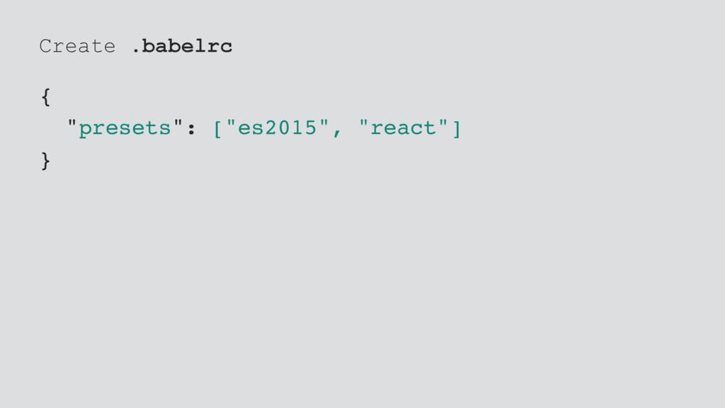 "Create .babelrc { ""presets"": [""es2015"", ""react""..."