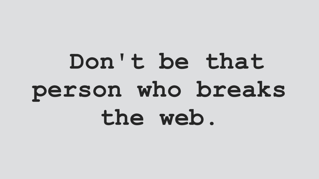 Don't be that person who breaks the web.