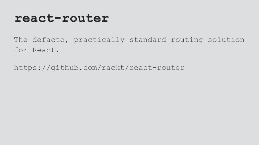 react-router The defacto, practically standard ...