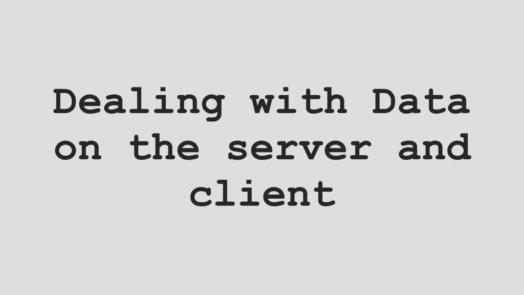 Dealing with Data on the server and client