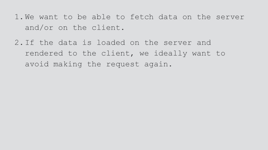 1.We want to be able to fetch data on the serve...